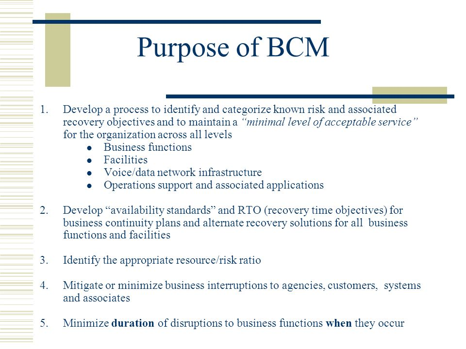 Purpose of BCM 1.Develop a process to identify and categorize known risk and associated recovery objectives and to maintain a minimal level of acceptable service for the organization across all levels Business functions Facilities Voice/data network infrastructure Operations support and associated applications 2.Develop availability standards and RTO (recovery time objectives) for business continuity plans and alternate recovery solutions for all business functions and facilities 3.Identify the appropriate resource/risk ratio 4.Mitigate or minimize business interruptions to agencies, customers, systems and associates 5.Minimize duration of disruptions to business functions when they occur