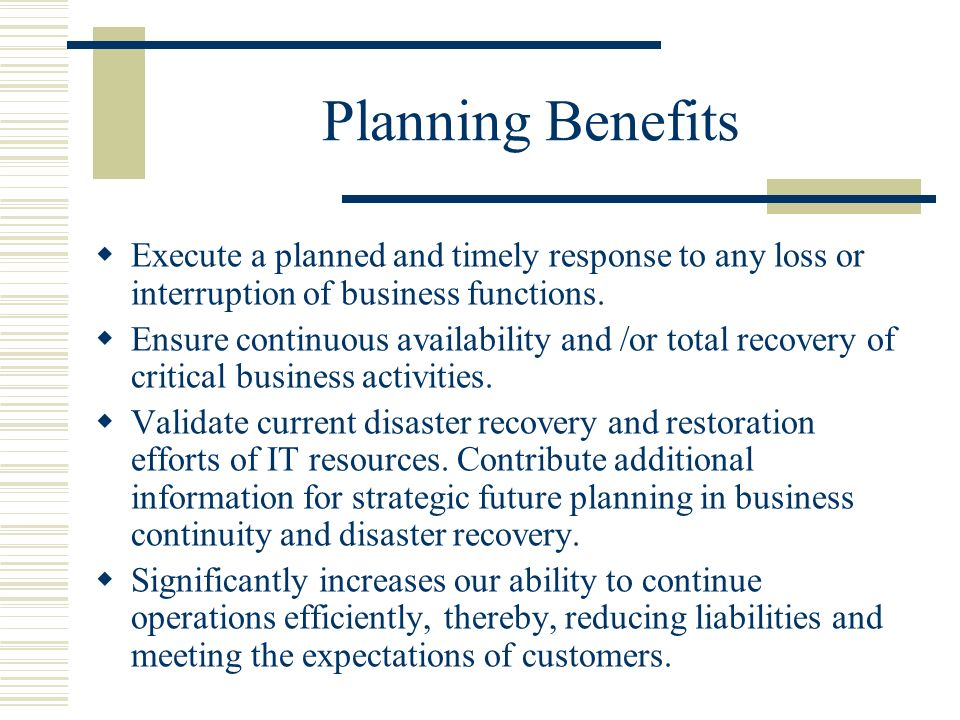 Planning Benefits Execute a planned and timely response to any loss or interruption of business functions.