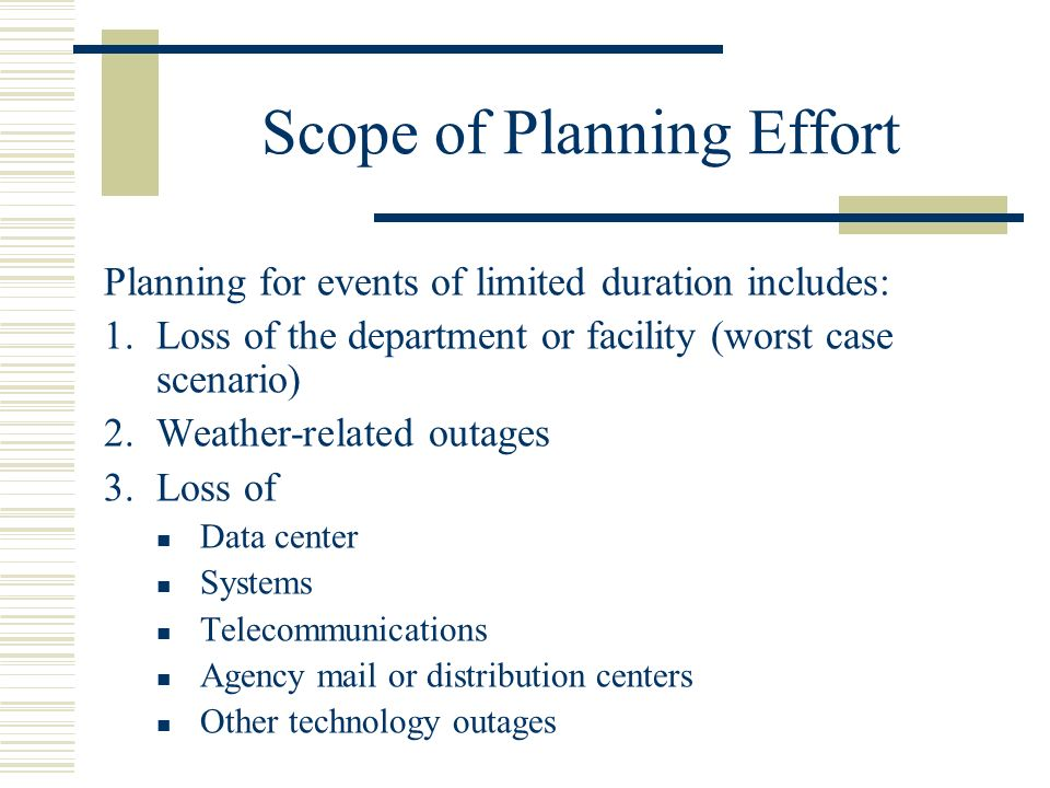 Scope of Planning Effort Planning for events of limited duration includes: 1.Loss of the department or facility (worst case scenario) 2.Weather-related outages 3.Loss of Data center Systems Telecommunications Agency mail or distribution centers Other technology outages