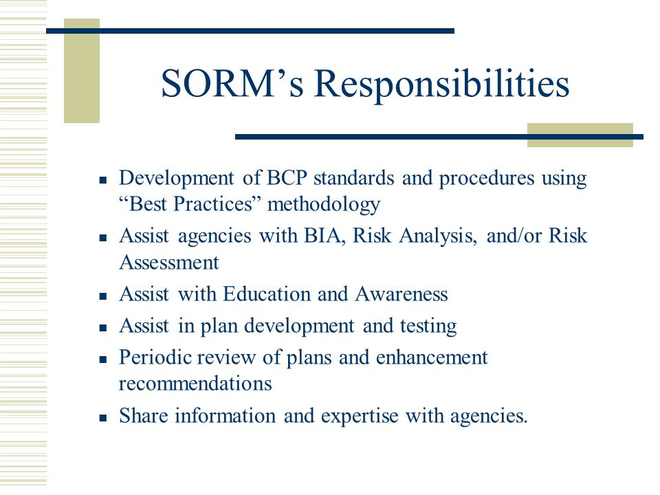 SORMs Responsibilities Development of BCP standards and procedures using Best Practices methodology Assist agencies with BIA, Risk Analysis, and/or Risk Assessment Assist with Education and Awareness Assist in plan development and testing Periodic review of plans and enhancement recommendations Share information and expertise with agencies.