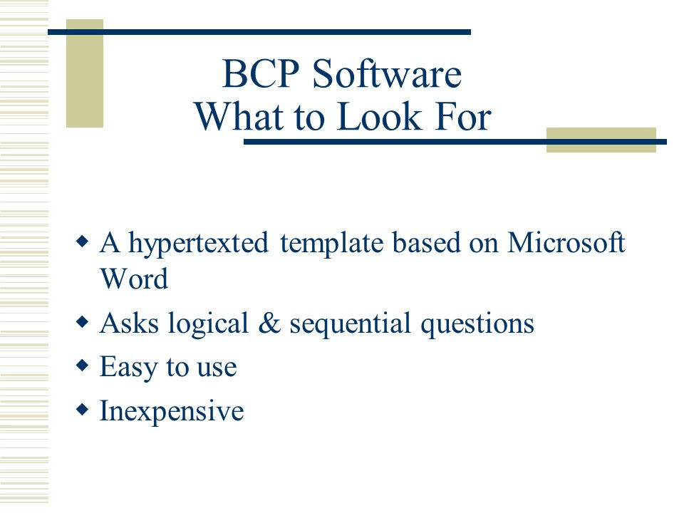 A hypertexted template based on Microsoft Word Asks logical & sequential questions Easy to use Inexpensive BCP Software What to Look For