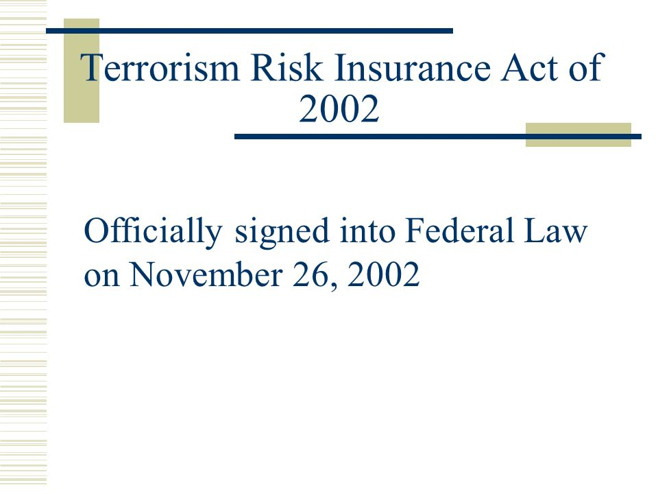 Terrorism Risk Insurance Act of 2002 Officially signed into Federal Law on November 26, 2002