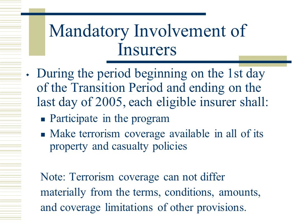 Mandatory Involvement of Insurers During the period beginning on the 1st day of the Transition Period and ending on the last day of 2005, each eligible insurer shall: Participate in the program Make terrorism coverage available in all of its property and casualty policies Note: Terrorism coverage can not differ materially from the terms, conditions, amounts, and coverage limitations of other provisions.