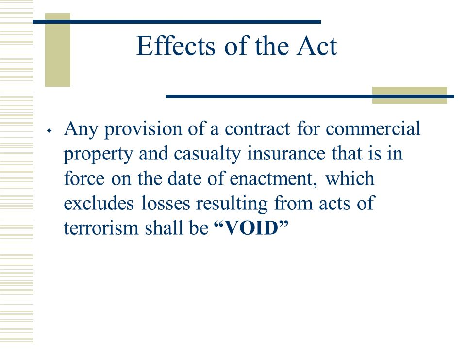 Effects of the Act Any provision of a contract for commercial property and casualty insurance that is in force on the date of enactment, which excludes losses resulting from acts of terrorism shall be VOID