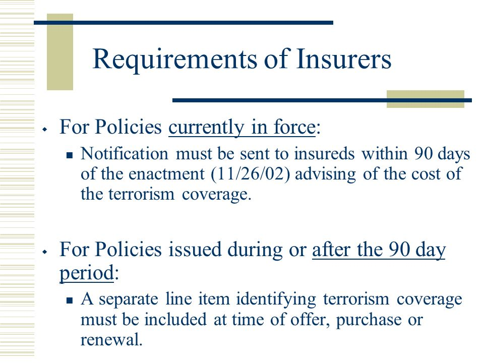 Requirements of Insurers For Policies currently in force: Notification must be sent to insureds within 90 days of the enactment (11/26/02) advising of the cost of the terrorism coverage.