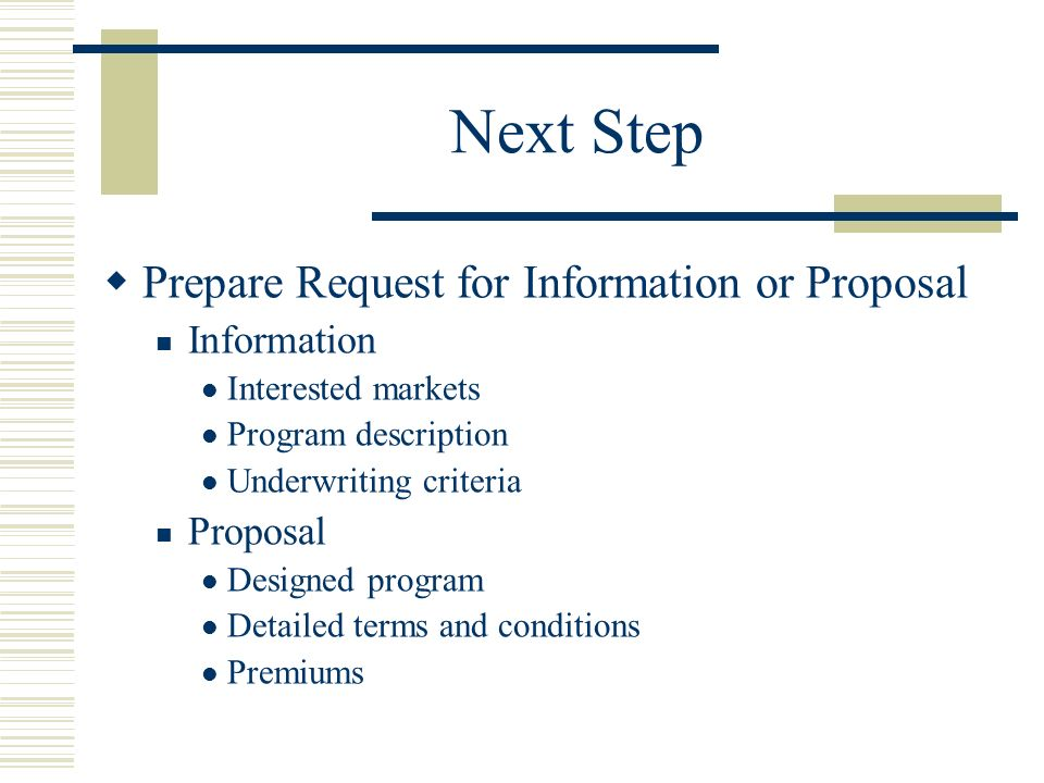 Next Step Prepare Request for Information or Proposal Information Interested markets Program description Underwriting criteria Proposal Designed program Detailed terms and conditions Premiums