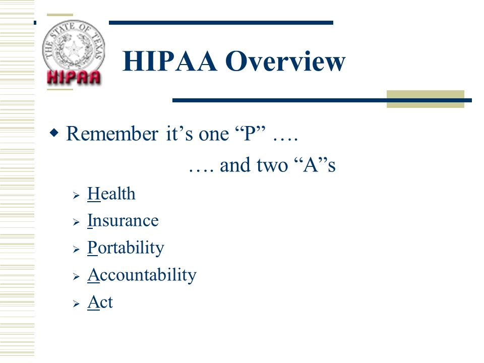 HIPAA Overview Remember its one P …. …. and two As Health Insurance Portability Accountability Act