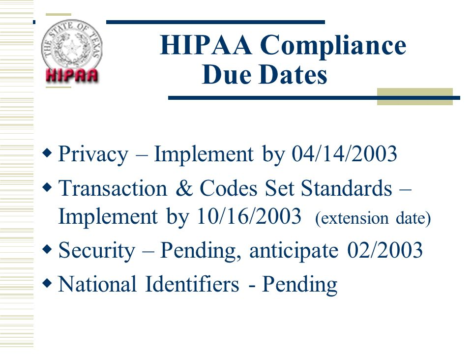 HIPAA Compliance Due Dates Privacy – Implement by 04/14/2003 Transaction & Codes Set Standards – Implement by 10/16/2003 (extension date) Security – Pending, anticipate 02/2003 National Identifiers - Pending