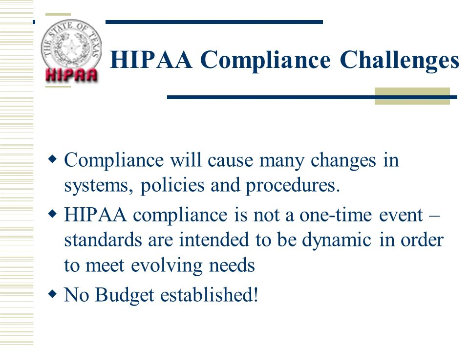 HIPAA Compliance Challenges Compliance will cause many changes in systems, policies and procedures.