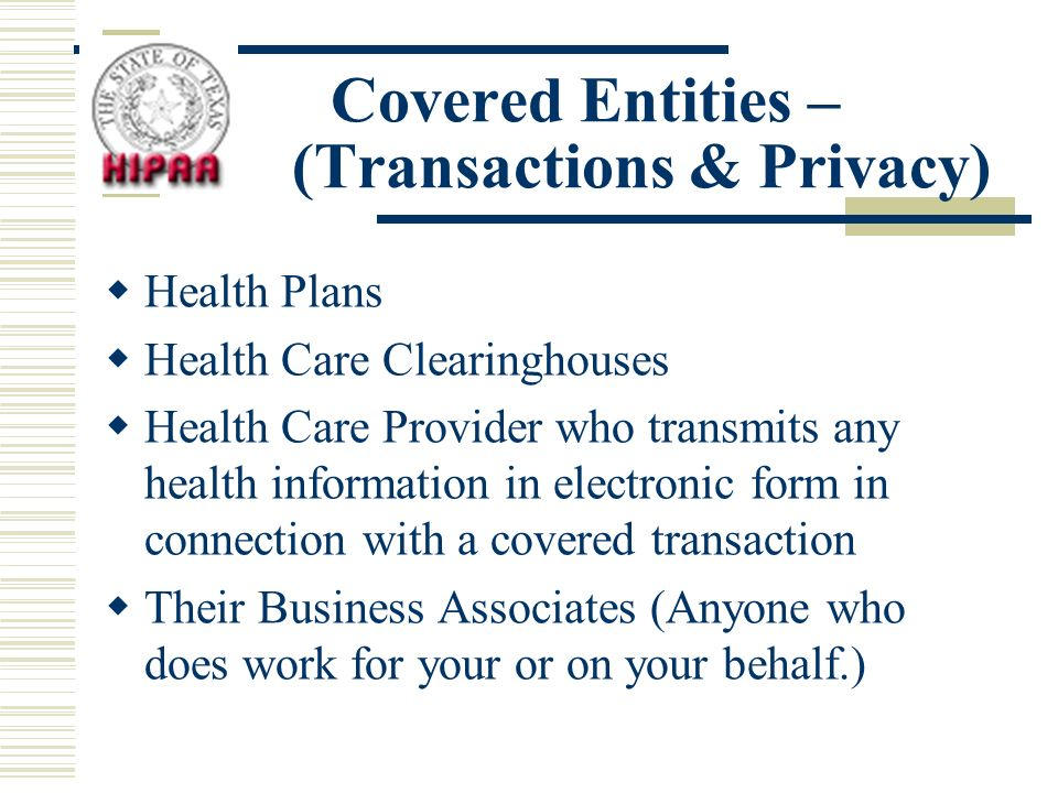 Covered Entities – (Transactions & Privacy) Health Plans Health Care Clearinghouses Health Care Provider who transmits any health information in electronic form in connection with a covered transaction Their Business Associates (Anyone who does work for your or on your behalf.)