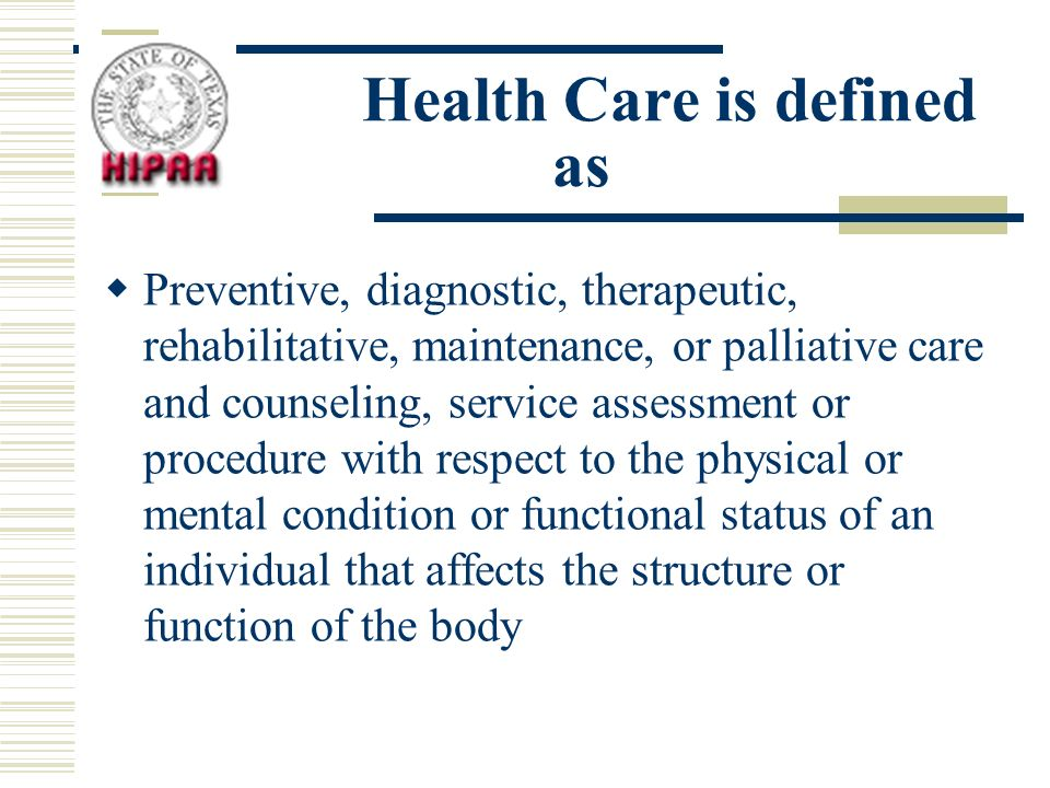 Health Care is defined as Preventive, diagnostic, therapeutic, rehabilitative, maintenance, or palliative care and counseling, service assessment or procedure with respect to the physical or mental condition or functional status of an individual that affects the structure or function of the body