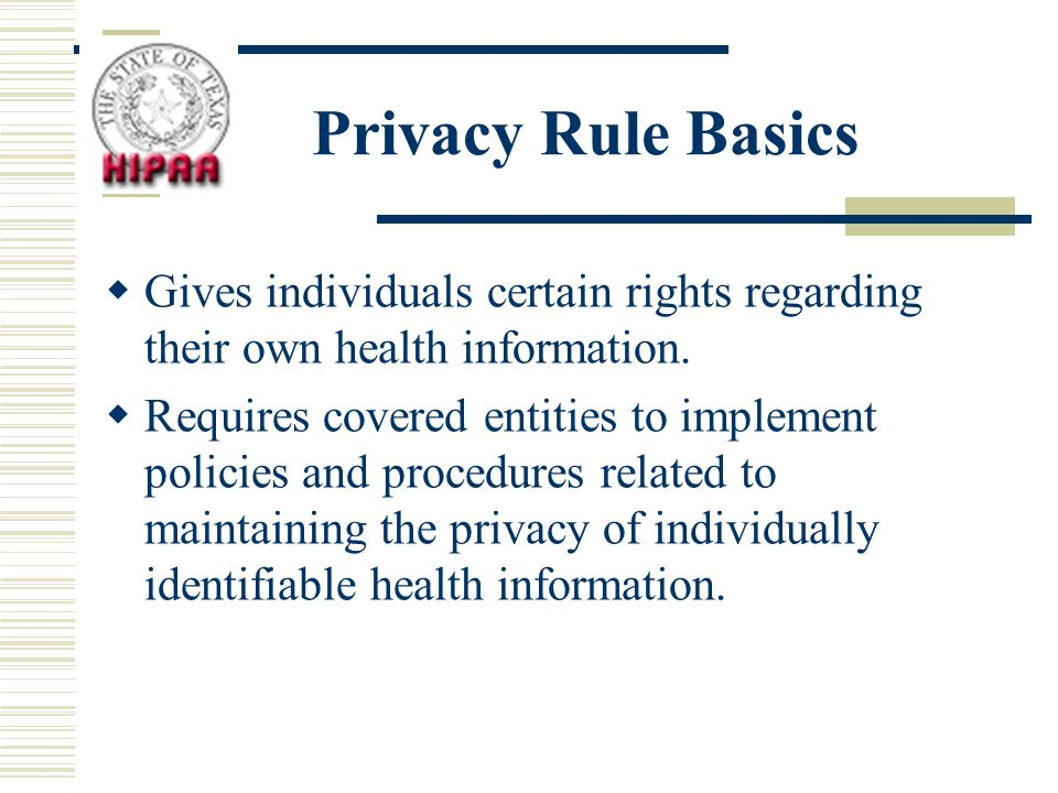 Privacy Rule Basics Gives individuals certain rights regarding their own health information.