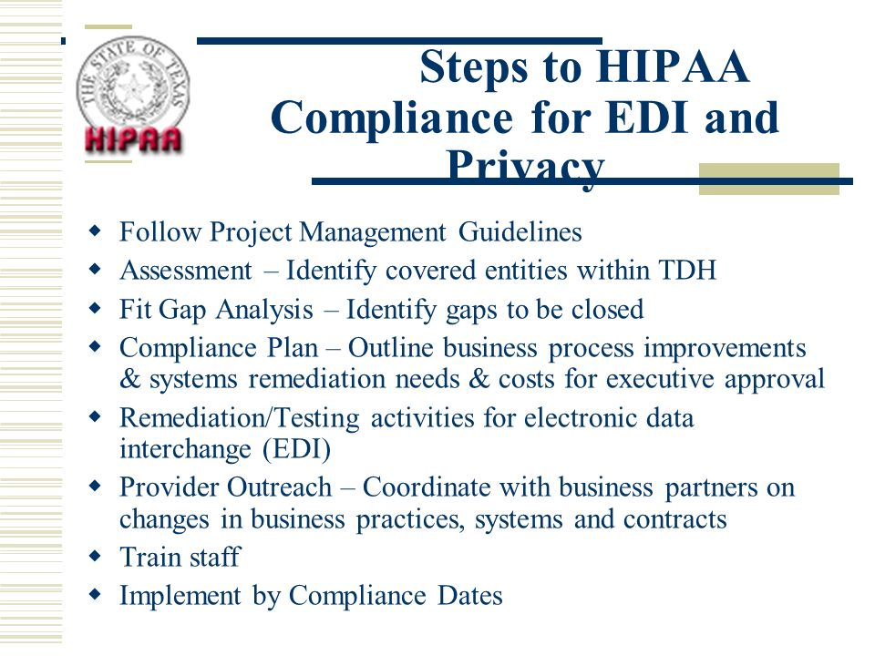 Steps to HIPAA Compliance for EDI and Privacy Follow Project Management Guidelines Assessment – Identify covered entities within TDH Fit Gap Analysis – Identify gaps to be closed Compliance Plan – Outline business process improvements & systems remediation needs & costs for executive approval Remediation/Testing activities for electronic data interchange (EDI) Provider Outreach – Coordinate with business partners on changes in business practices, systems and contracts Train staff Implement by Compliance Dates