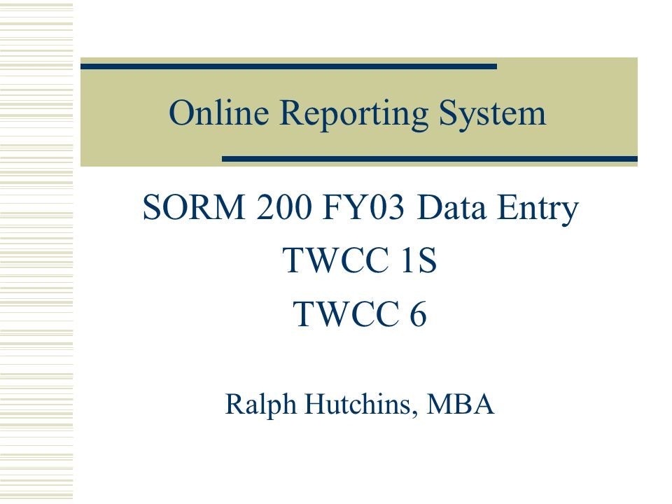 Online Reporting System SORM 200 FY03 Data Entry TWCC 1S TWCC 6 Ralph Hutchins, MBA
