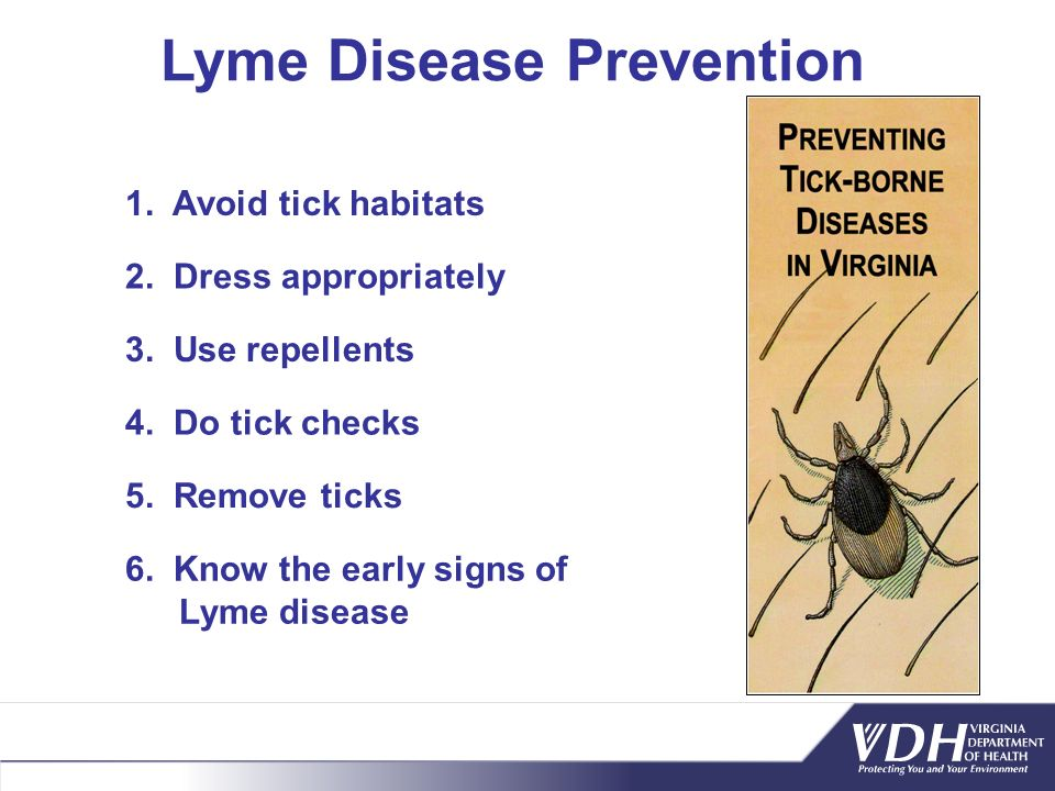 Lyme Disease Prevention 1. Avoid tick habitats 2. Dress appropriately 3. Use repellents 4. Do tick checks 5. Remove ticks 6. Know the early signs of L