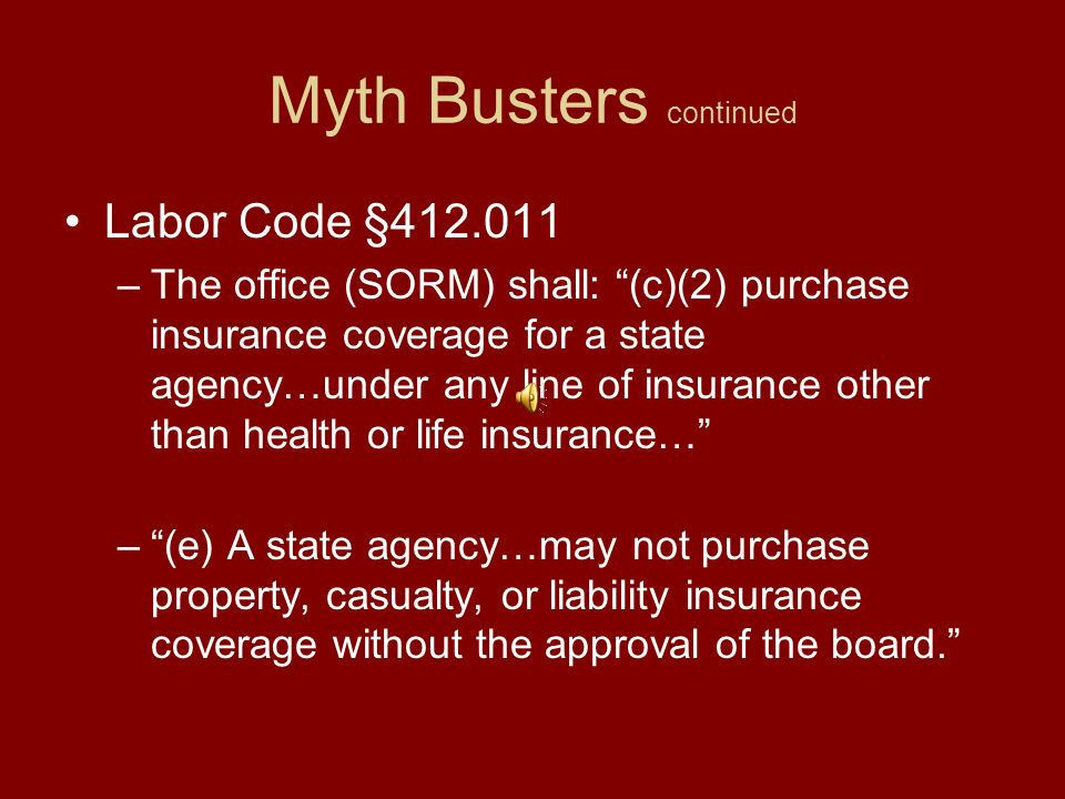 Myth Busters continued Education Code §51.966 –(a) The governing board of an institution of higher education may purchase insurance insuring the institution and its employees against any liability, risk, or exposure and covering the losses of any institutional property.