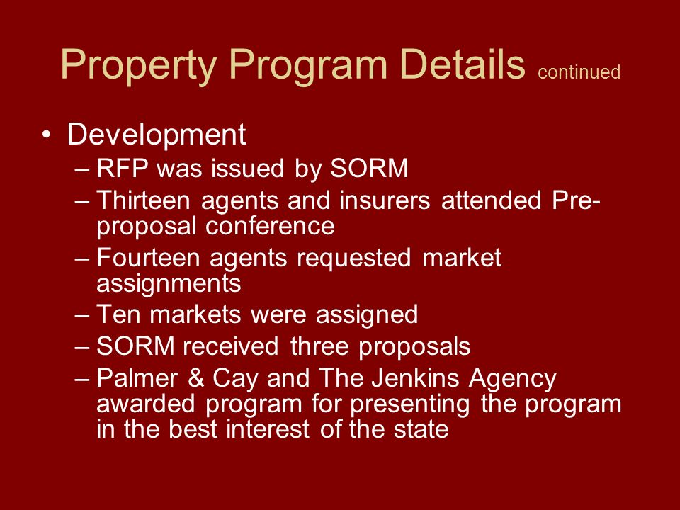 Property Program Details Purpose –Establish a state of the art property coverage program –Develop consistent property coverage across all state agencies –Offer a mechanism to insure previously uninsured property –Use the collective buying power of state agencies to obtain competitive policy terms and conditions