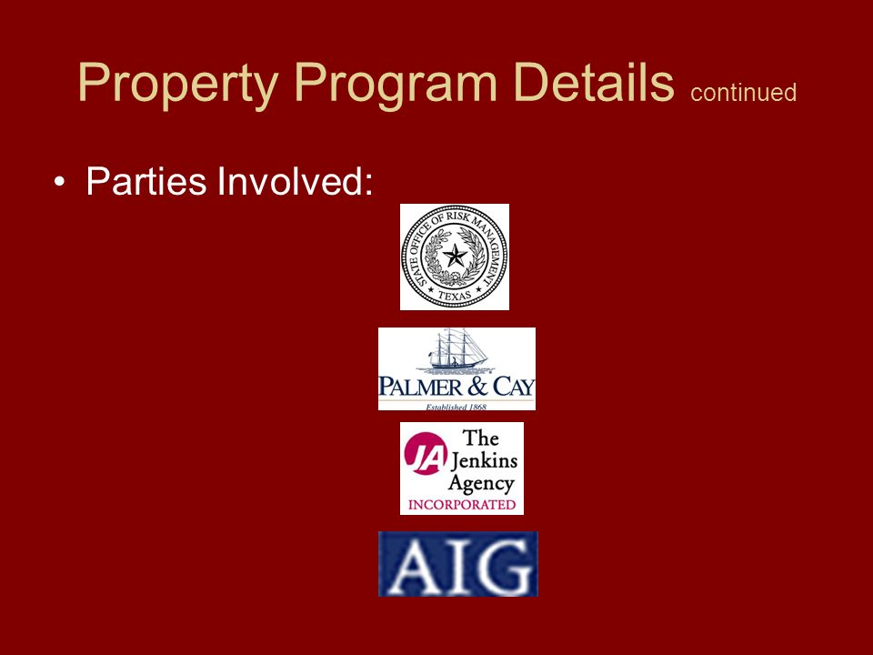 Property Program Details continued Development –RFP was issued by SORM –Thirteen agents and insurers attended Pre- proposal conference –Fourteen agents requested market assignments –Ten markets were assigned –SORM received three proposals –Palmer & Cay and The Jenkins Agency awarded program for presenting the program in the best interest of the state