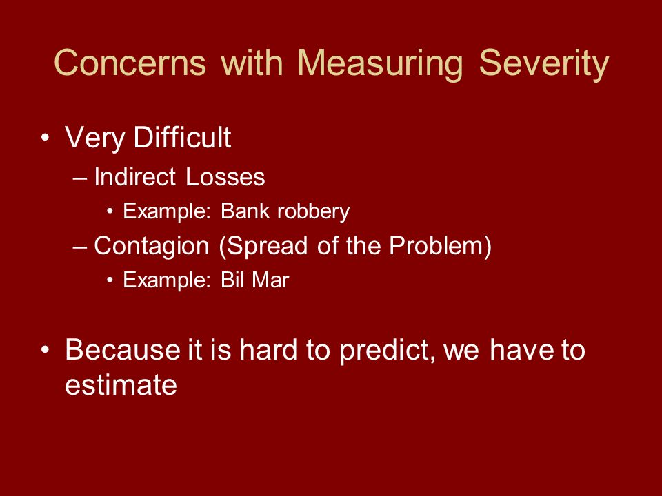 Severity in REPS Five severity levels available –Slight: No impact to agency –Appreciable: Some impact to agency –Serious: Jeopardizes agency –Severe: Severely affects agency –Catastrophic: Shuts down agency Example: – A major earthquake occurring in Austin, TX