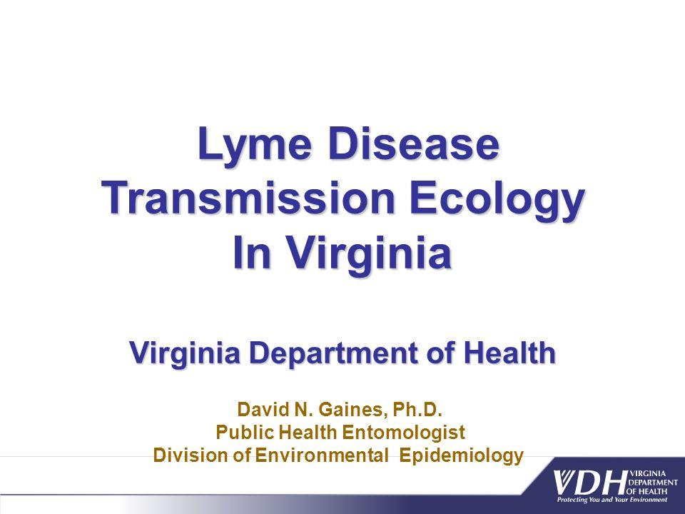 Lyme Disease Transmission Ecology Lyme Disease Transmission Ecology In Virginia Virginia Department of Health David N. Gaines, Ph.D. Public Health Ent