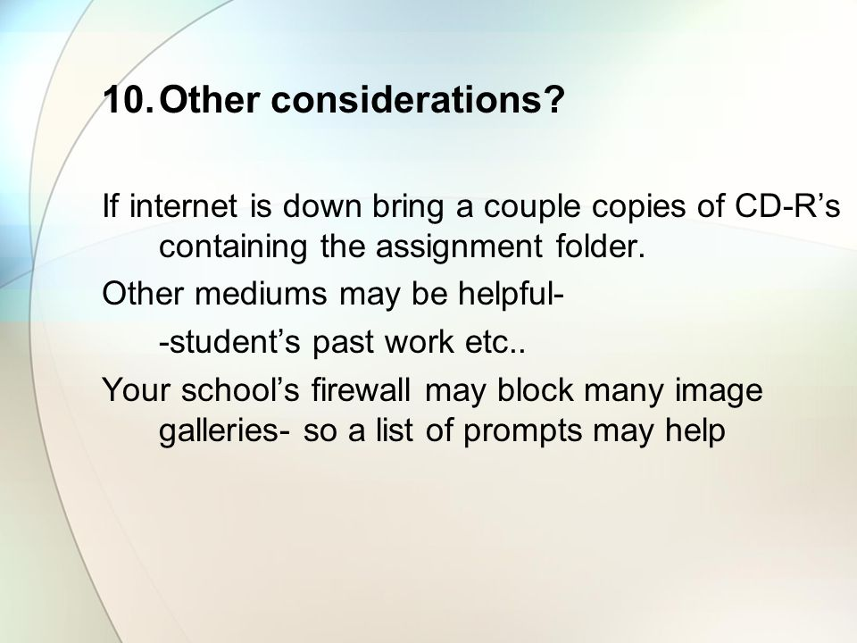 10.Other considerations? If internet is down bring a couple copies of CD-Rs containing the assignment folder. Other mediums may be helpful- -students