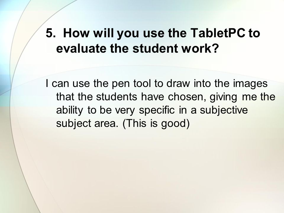 5. How will you use the TabletPC to evaluate the student work? I can use the pen tool to draw into the images that the students have chosen, giving me