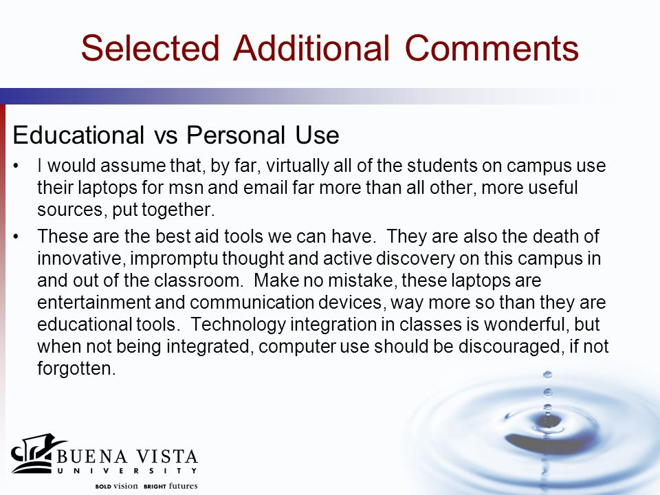 Selected Additional Comments Educational vs Personal Use I would assume that, by far, virtually all of the students on campus use their laptops for ms