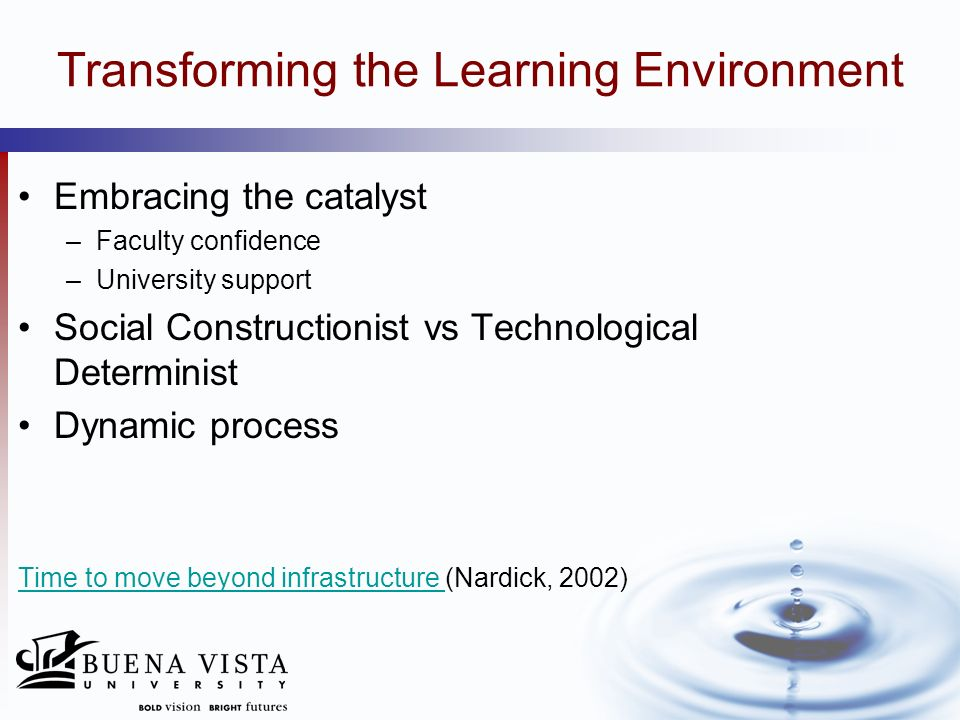 Transforming the Learning Environment Embracing the catalyst –Faculty confidence –University support Social Constructionist vs Technological Determini