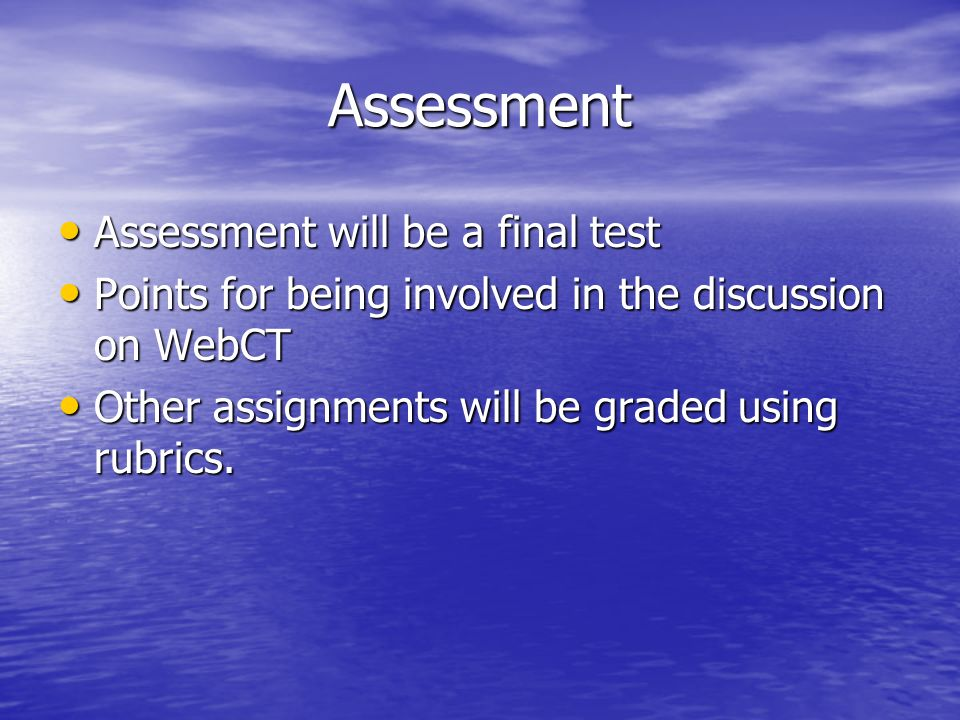 Assessment Assessment will be a final test Assessment will be a final test Points for being involved in the discussion on WebCT Points for being involved in the discussion on WebCT Other assignments will be graded using rubrics.
