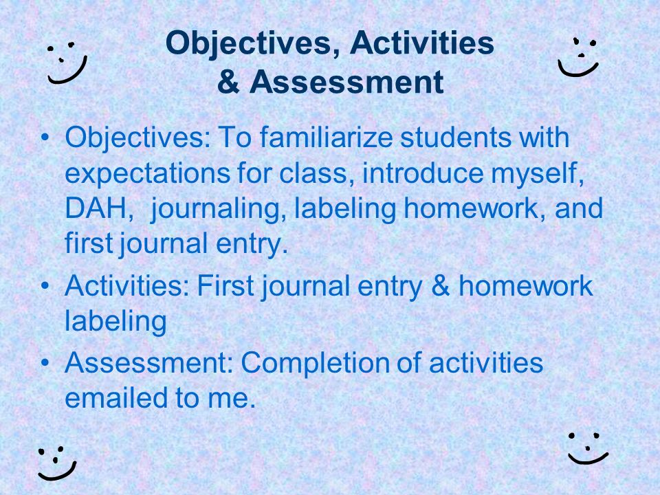 Objectives, Activities & Assessment Objectives: To familiarize students with expectations for class, introduce myself, DAH, journaling, labeling homework, and first journal entry.