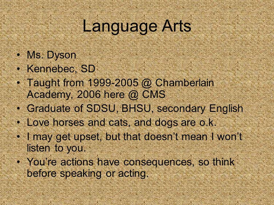 Language Arts Ms. Dyson Kennebec, SD Taught from 1999-2005 @ Chamberlain Academy, 2006 here @ CMS Graduate of SDSU, BHSU, secondary English Love horse