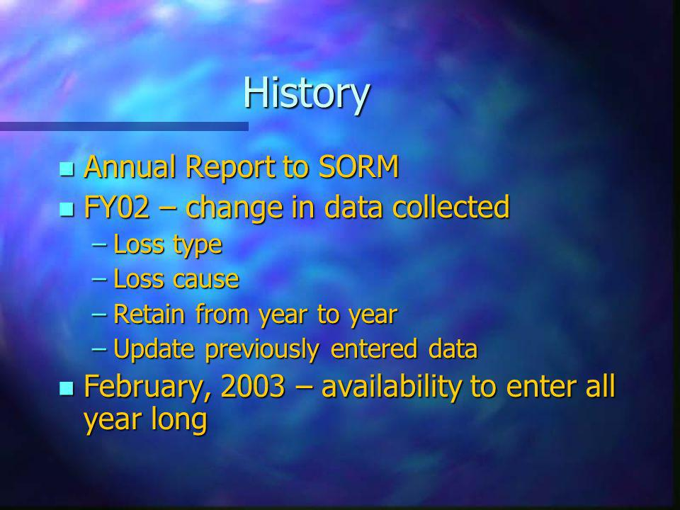 History n Annual Report to SORM n FY02 – change in data collected –Loss type –Loss cause –Retain from year to year –Update previously entered data n February, 2003 – availability to enter all year long