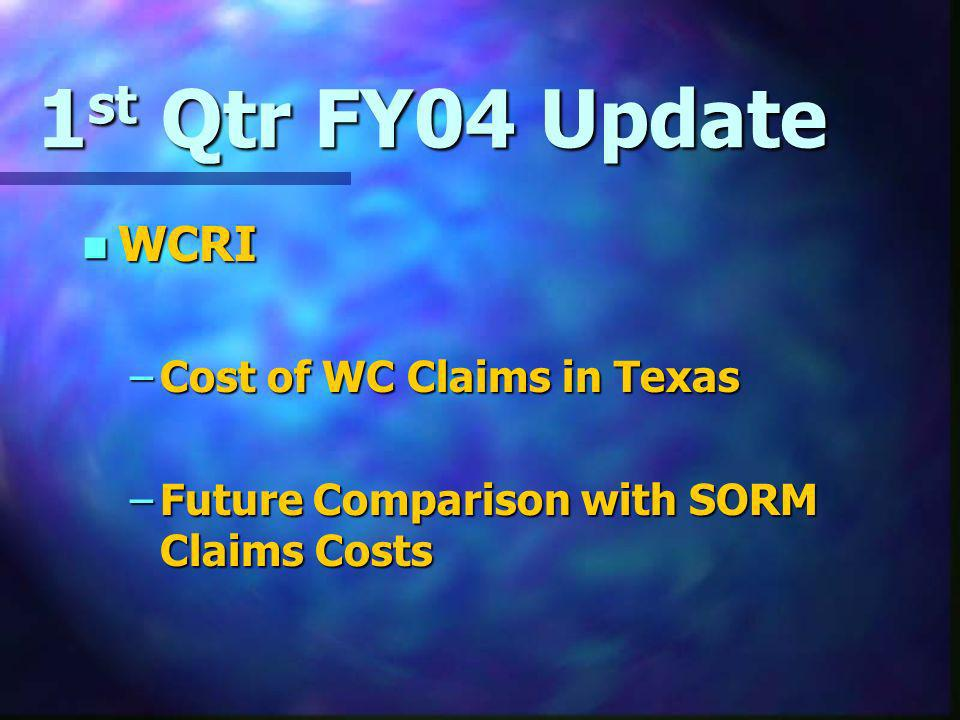 1 st Qtr FY04 Update n WCRI –Cost of WC Claims in Texas –Future Comparison with SORM Claims Costs