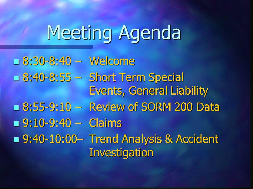 Meeting Agenda n 8:30-8:40 –Welcome n 8:40-8:55 – Short Term Special Events, General Liability n 8:55-9:10 – Review of SORM 200 Data n 9:10-9:40 –Clai
