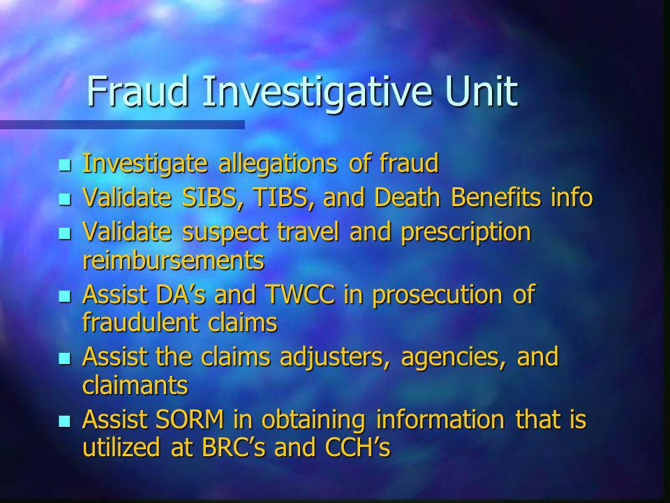 Fraud Investigative Unit n Investigate allegations of fraud n Validate SIBS, TIBS, and Death Benefits info n Validate suspect travel and prescription reimbursements n Assist DAs and TWCC in prosecution of fraudulent claims n Assist the claims adjusters, agencies, and claimants n Assist SORM in obtaining information that is utilized at BRCs and CCHs
