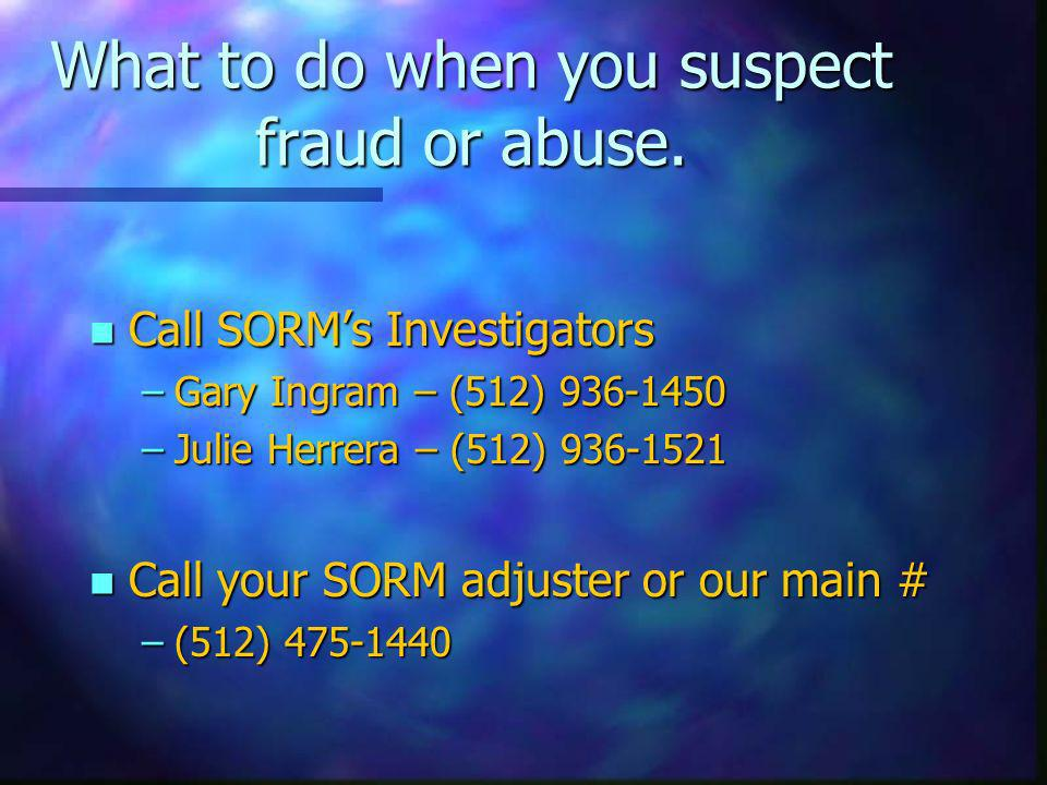 What to do when you suspect fraud or abuse. n Call SORMs Investigators –Gary Ingram – (512) 936-1450 –Julie Herrera – (512) 936-1521 n Call your SORM