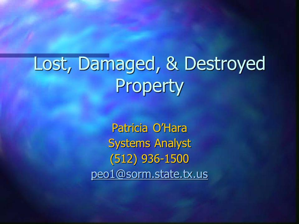 Lost, Damaged, & Destroyed Property Patricia OHara Systems Analyst (512) 936-1500 peo1@sorm.state.tx.us