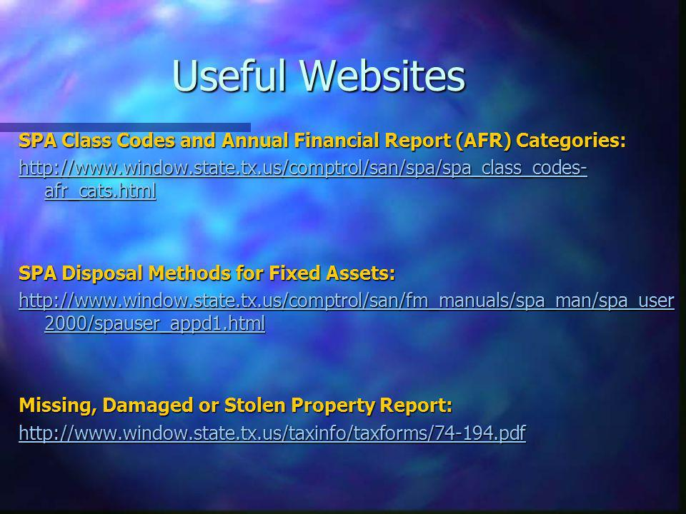 Useful Websites SPA Class Codes and Annual Financial Report (AFR) Categories: http://www.window.state.tx.us/comptrol/san/spa/spa_class_codes- afr_cats.html http://www.window.state.tx.us/comptrol/san/spa/spa_class_codes- afr_cats.html SPA Disposal Methods for Fixed Assets: http://www.window.state.tx.us/comptrol/san/fm_manuals/spa_man/spa_user 2000/spauser_appd1.html http://www.window.state.tx.us/comptrol/san/fm_manuals/spa_man/spa_user 2000/spauser_appd1.html Missing, Damaged or Stolen Property Report: http://www.window.state.tx.us/taxinfo/taxforms/74-194.pdf
