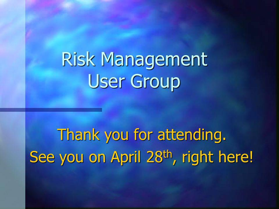Risk Management User Group Thank you for attending. See you on April 28 th, right here!
