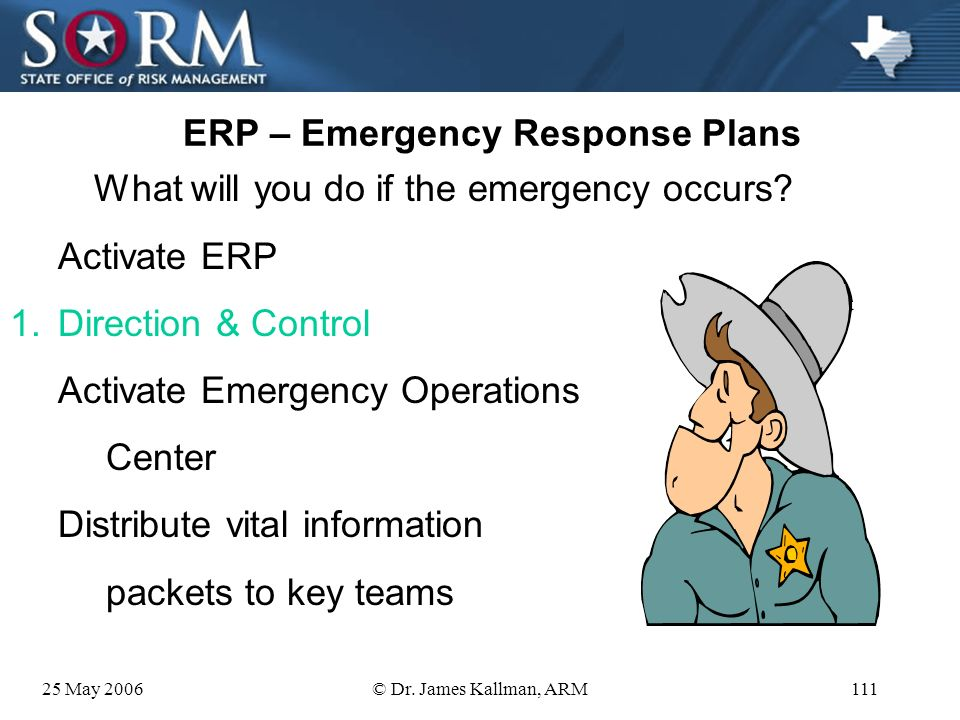 25 May 2006© Dr. James Kallman, ARM110 ERP – Emergency Response Plans What will you do if the emergency occurs? Activate ERP 1.Direction & Control 2.C
