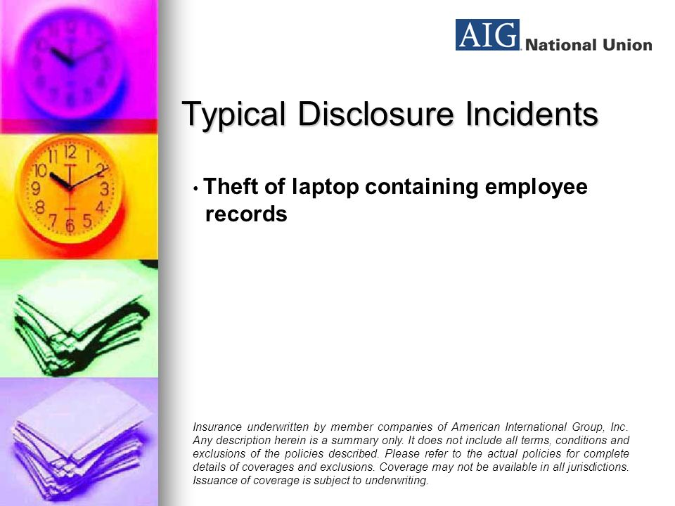 Typical Disclosure Incidents Major retailer: $16.5 million charge for losses due to a breach of computer security Insurance underwritten by member companies of American International Group, Inc.