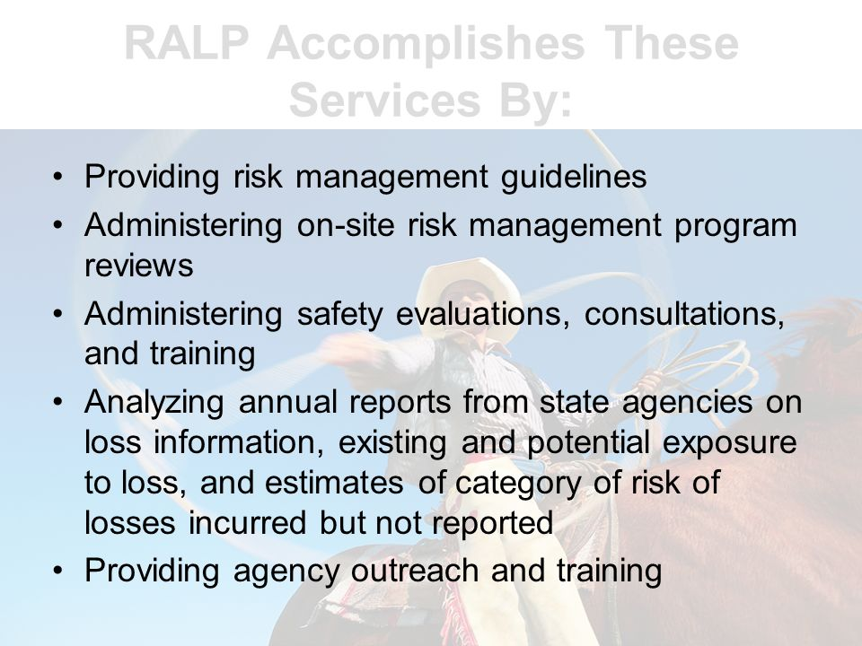 RALP Assists Agencies By: Identifying, evaluating, and reducing potential liability exposures and liability losses Reviewing risk management programs used by state agencies Assisting state agencies to implement effective risk management programs
