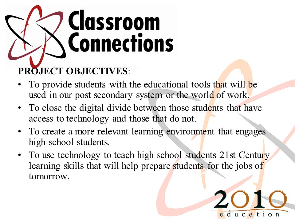 PROJECT OBJECTIVES: To provide students with the educational tools that will be used in our post secondary system or the world of work. To close the d