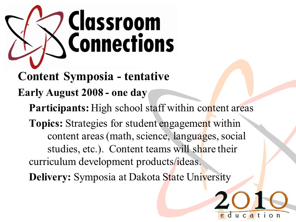 Content Symposia - tentative Early August 2008 - one day Participants: High school staff within content areas Topics: Strategies for student engagemen