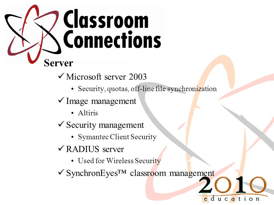Server Microsoft server 2003 Security, quotas, off-line file synchronization Image management Altiris Security management Symantec Client Security RAD