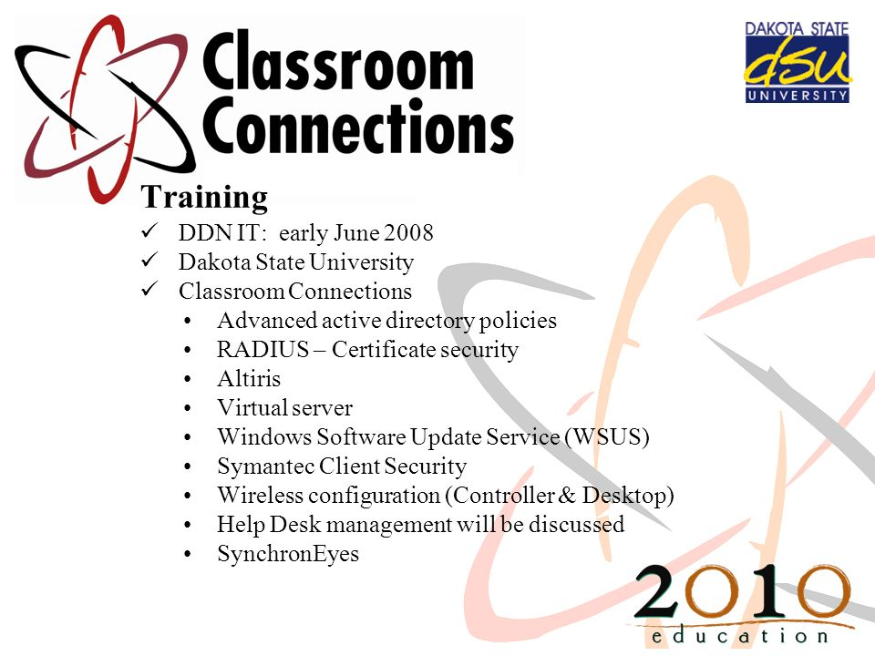 Training DDN IT: early June 2008 Dakota State University Classroom Connections Advanced active directory policies RADIUS – Certificate security Altiri