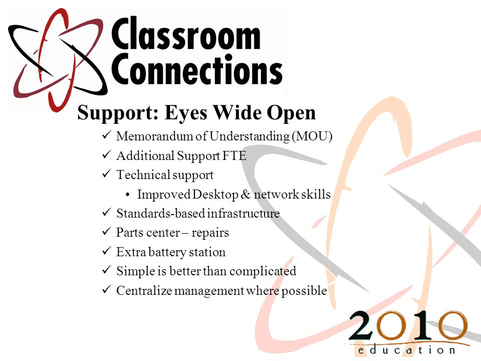 Support: Eyes Wide Open Memorandum of Understanding (MOU) Additional Support FTE Technical support Improved Desktop & network skills Standards-based infrastructure Parts center – repairs Extra battery station Simple is better than complicated Centralize management where possible