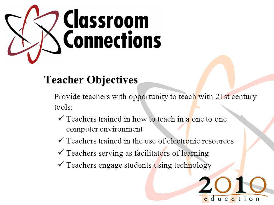 Teacher Objectives Provide teachers with opportunity to teach with 21st century tools: Teachers trained in how to teach in a one to one computer environment Teachers trained in the use of electronic resources Teachers serving as facilitators of learning Teachers engage students using technology