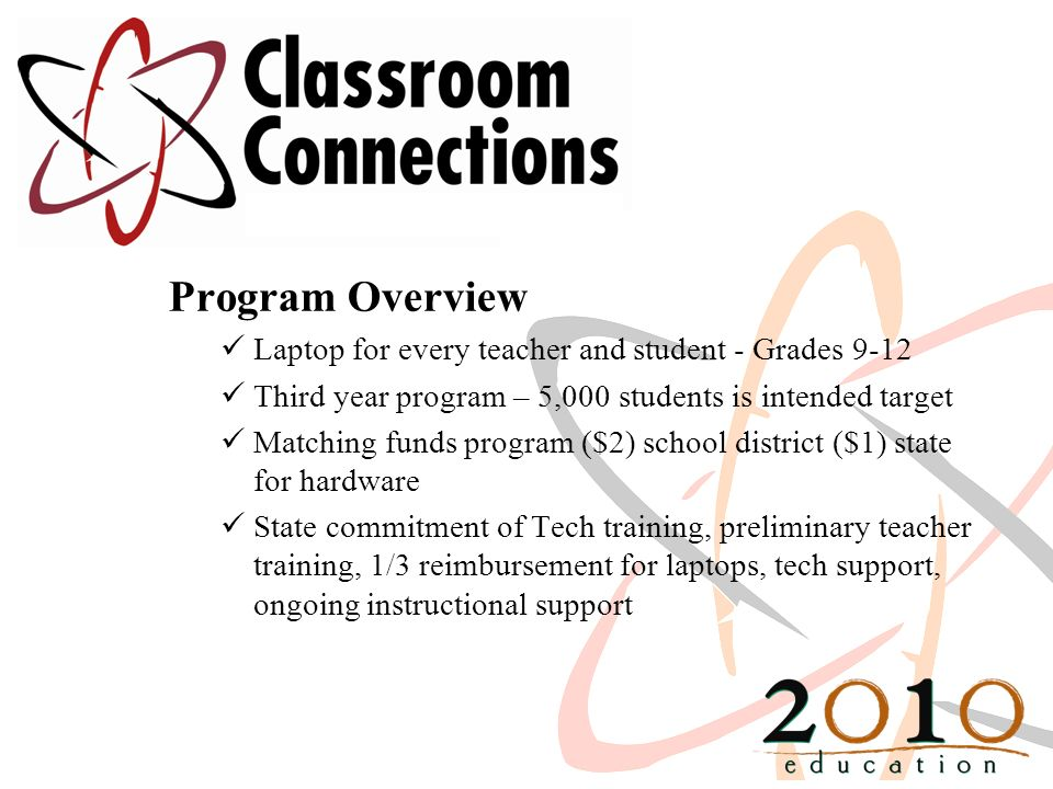 Program Overview Laptop for every teacher and student - Grades 9-12 Third year program – 5,000 students is intended target Matching funds program ($2) school district ($1) state for hardware State commitment of Tech training, preliminary teacher training, 1/3 reimbursement for laptops, tech support, ongoing instructional support