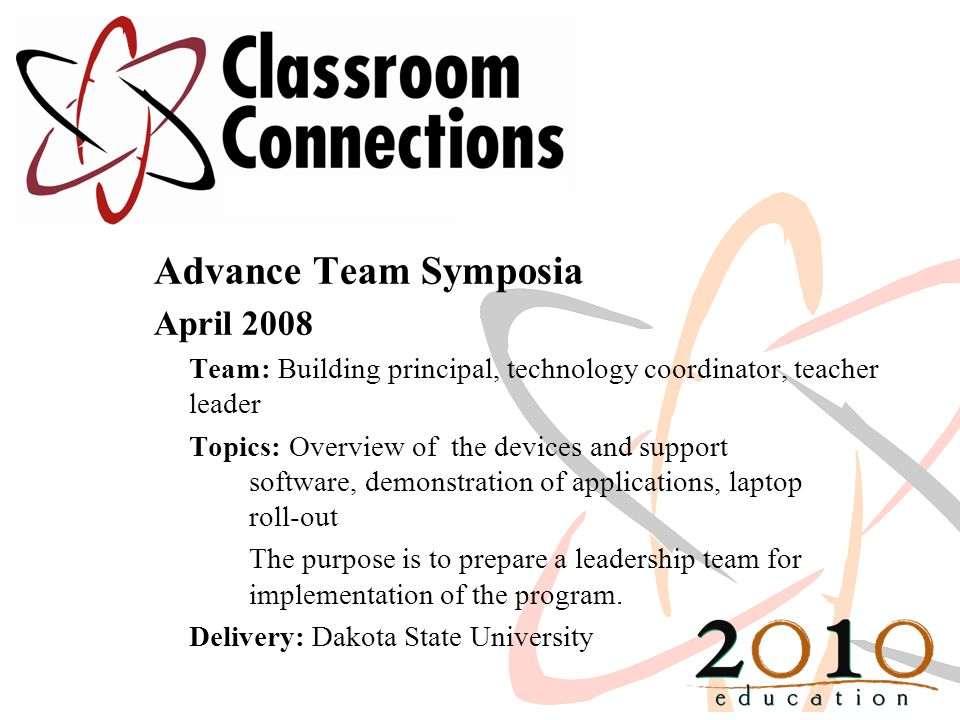 Advance Team Symposia April 2008 Team: Building principal, technology coordinator, teacher leader Topics: Overview of the devices and support software, demonstration of applications, laptop roll-out The purpose is to prepare a leadership team for implementation of the program.